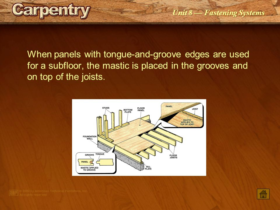 When panels with tongue-and-groove edges are used for a subfloor, the mastic is placed in the grooves and on top of the joists.