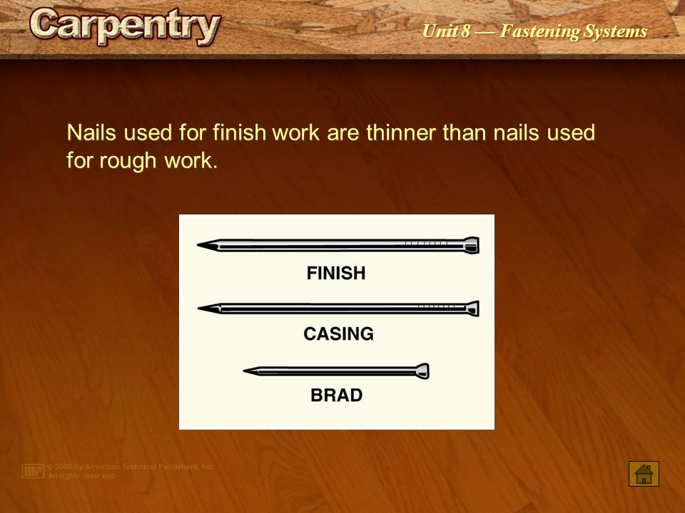 Nails used for finish work are thinner than nails used for rough work.