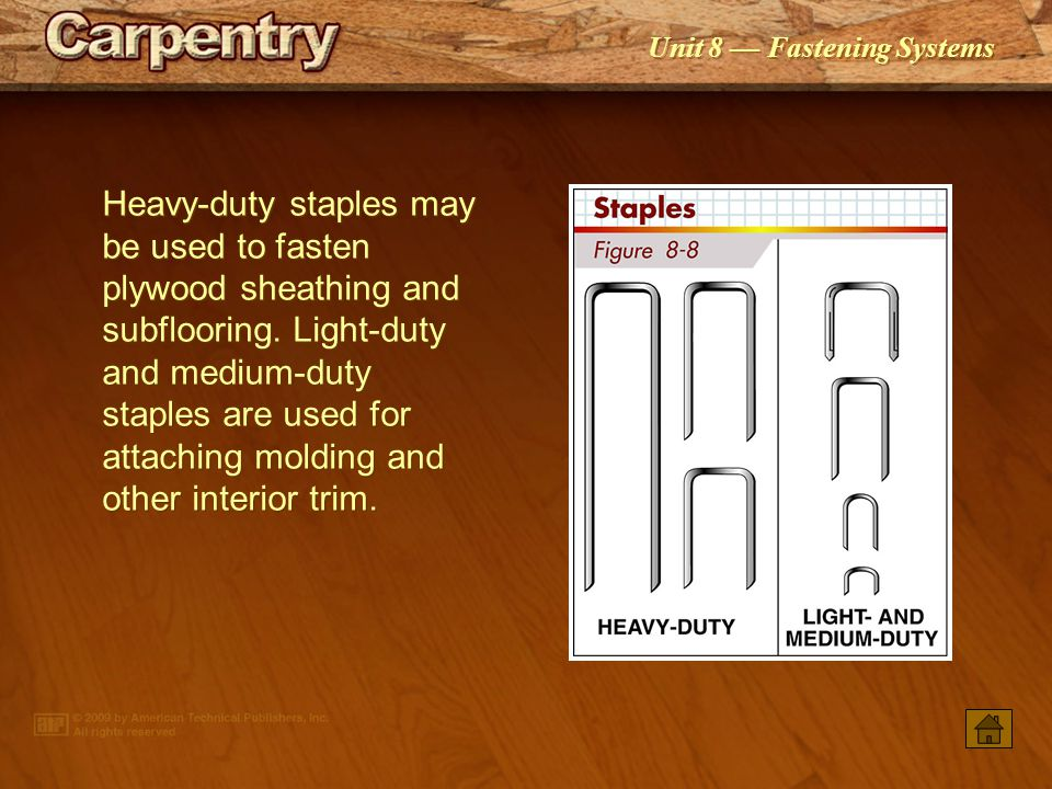 Heavy-duty staples may be used to fasten plywood sheathing and subflooring. Light-duty and medium-duty staples are used for attaching molding and other interior trim.