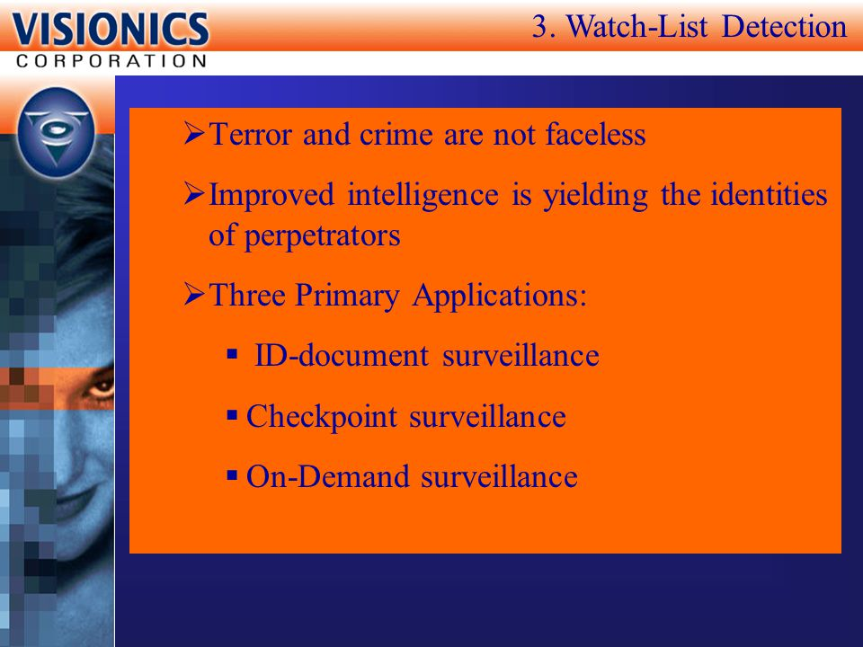3. Watch-List Detection Terror and crime are not faceless. Improved intelligence is yielding the identities of perpetrators.