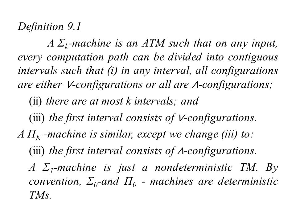 Definition 9.1 A Σk-machine is an ATM such that on any input, every computation path can be divided into contiguous intervals such that (i) in any interval, all configurations are either ∨-configurations or all are ∧-configurations; (ii) there are at most k intervals; and (iii) the first interval consists of ∨-configurations.