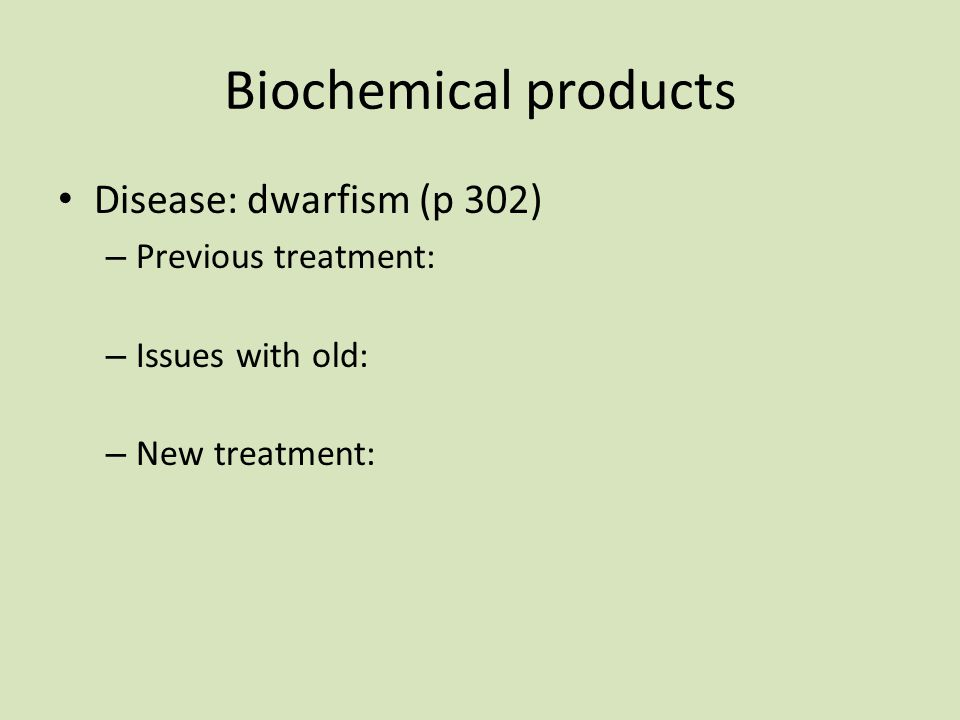 Biochemical products Disease: dwarfism (p 302) Previous treatment: