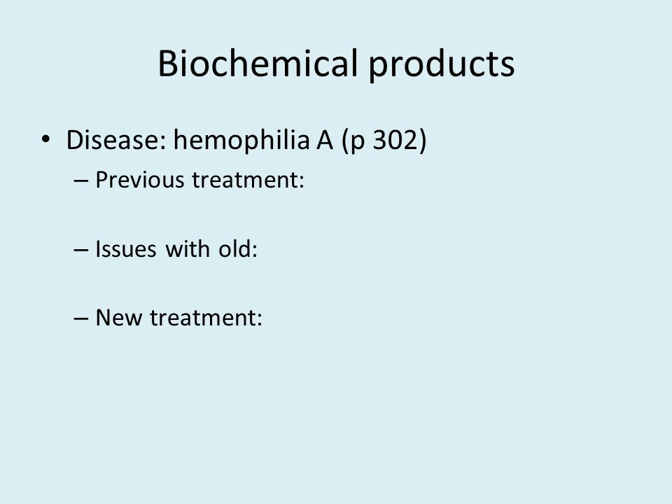 Biochemical products Disease: hemophilia A (p 302) Previous treatment: