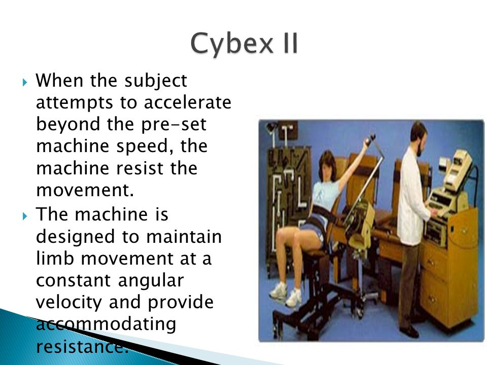 Cybex II When the subject attempts to accelerate beyond the pre-set machine speed, the machine resist the movement.