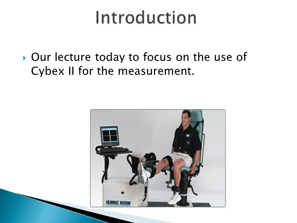 Introduction Our lecture today to focus on the use of Cybex II for the measurement.