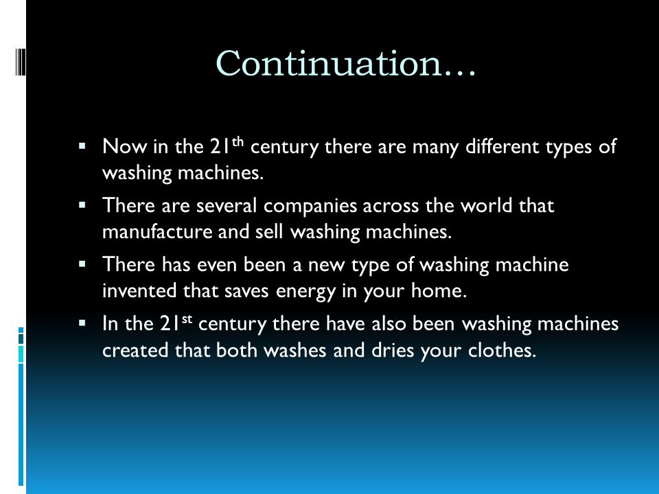 Continuation… Now in the 21th century there are many different types of washing machines.