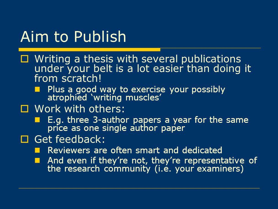 Aim to Publish Writing a thesis with several publications under your belt is a lot easier than doing it from scratch!