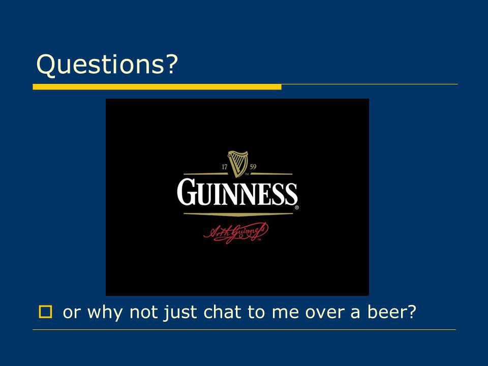 Questions or why not just chat to me over a beer
