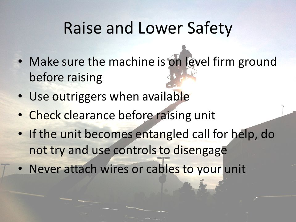Raise and Lower Safety Make sure the machine is on level firm ground before raising. Use outriggers when available.