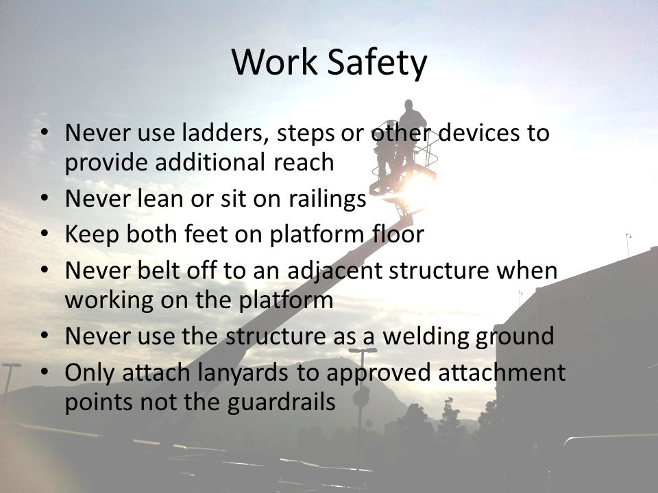 Work Safety Never use ladders, steps or other devices to provide additional reach. Never lean or sit on railings.