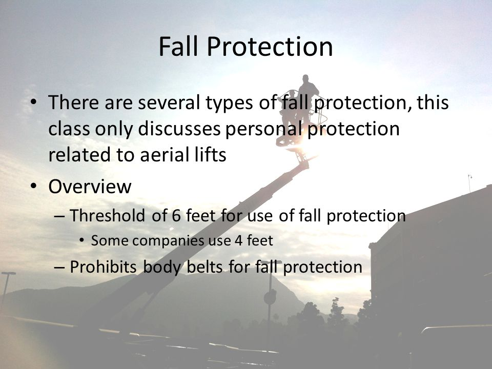 Fall Protection There are several types of fall protection, this class only discusses personal protection related to aerial lifts.