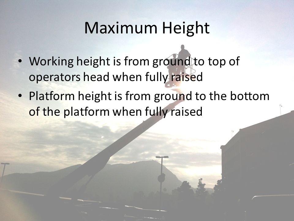 Maximum Height Working height is from ground to top of operators head when fully raised.