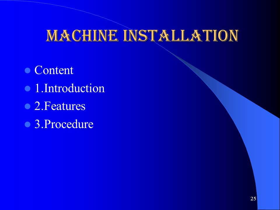 Machine Installation Content 1.Introduction 2.Features 3.Procedure