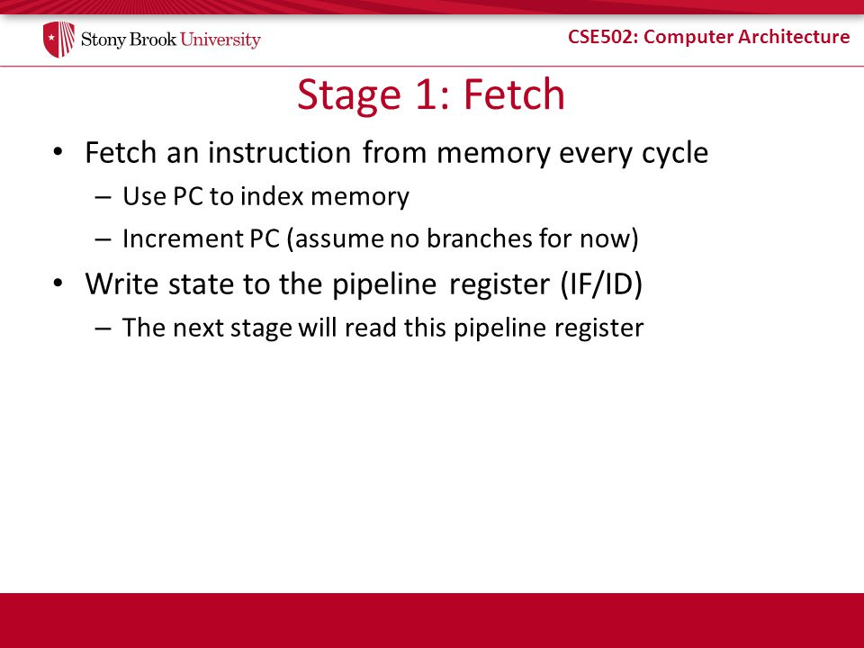 Stage 1: Fetch Fetch an instruction from memory every cycle