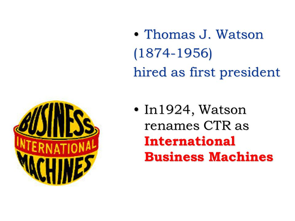 Thomas J. Watson (1874-1956) hired as first president.