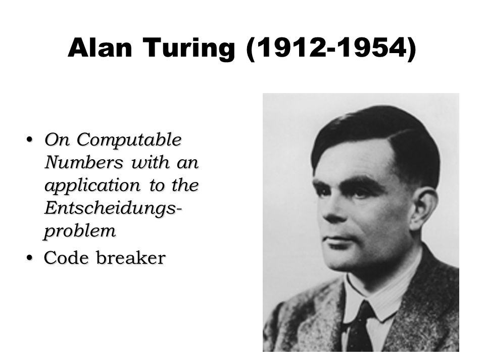 Alan Turing (1912-1954) On Computable Numbers with an application to the Entscheidungs-problem.