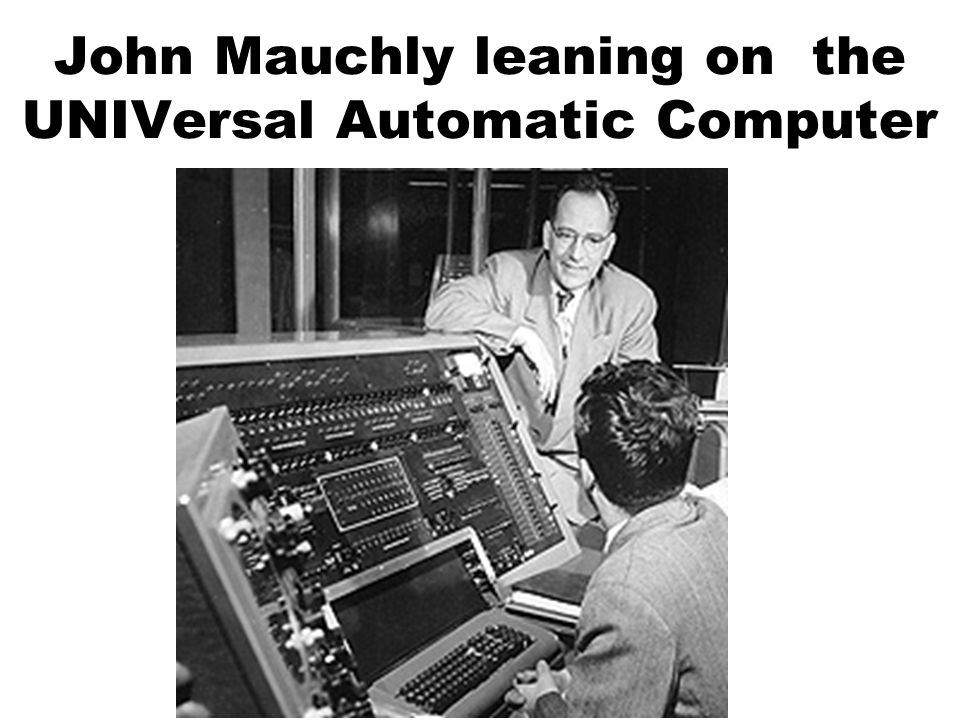 John Mauchly leaning on the UNIVersal Automatic Computer