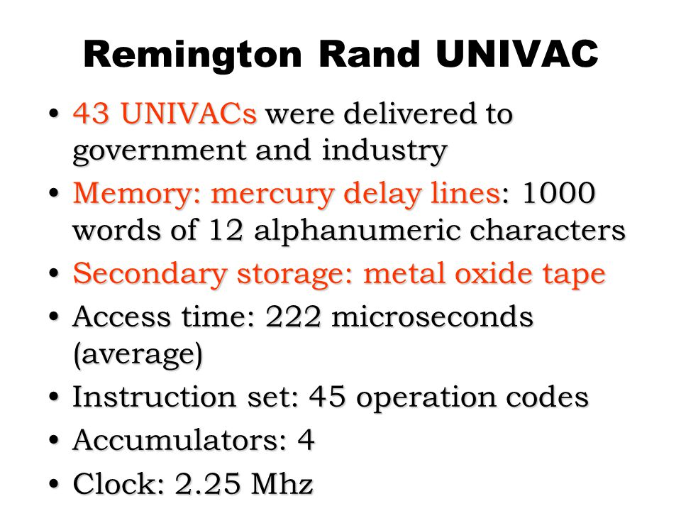 Remington Rand UNIVAC 43 UNIVACs were delivered to government and industry. Memory: mercury delay lines: 1000 words of 12 alphanumeric characters.
