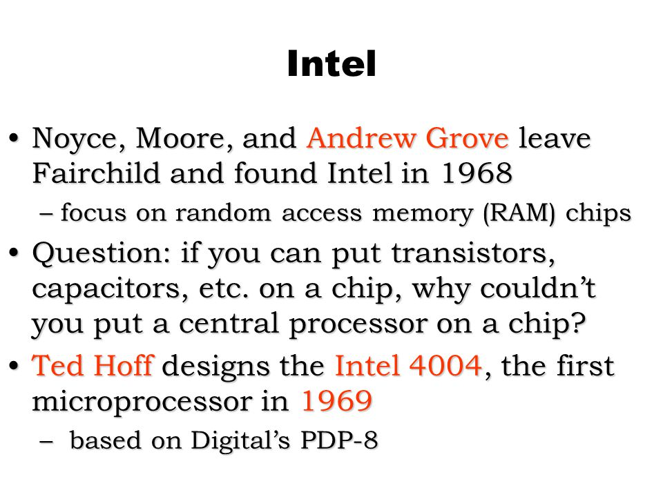 Intel Noyce, Moore, and Andrew Grove leave Fairchild and found Intel in 1968. focus on random access memory (RAM) chips.