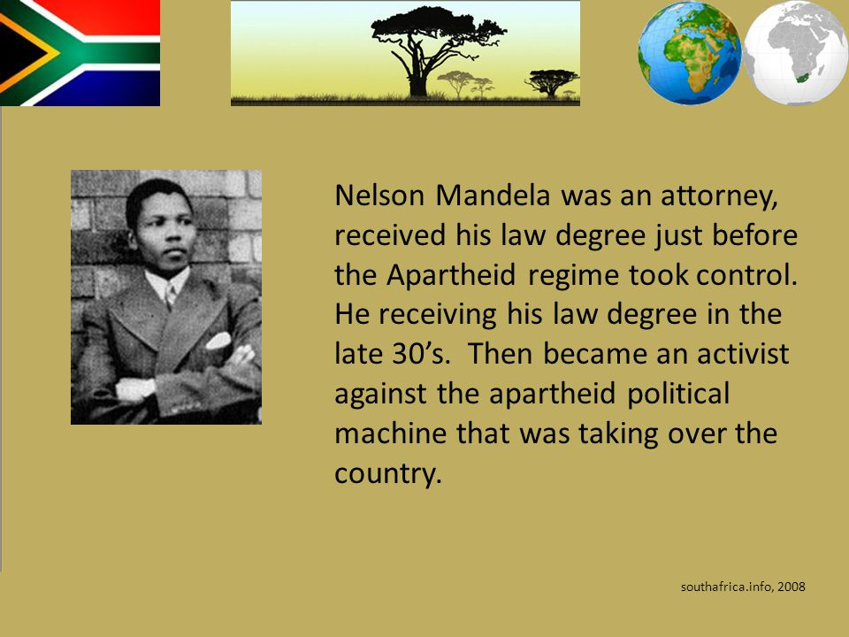 Nelson Mandela was an attorney, received his law degree just before the Apartheid regime took control. He receiving his law degree in the late 30's. Then became an activist against the apartheid political machine that was taking over the country.