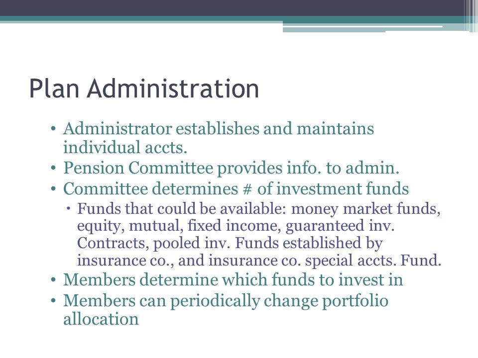 Plan Administration Administrator establishes and maintains individual accts. Pension Committee provides info. to admin.