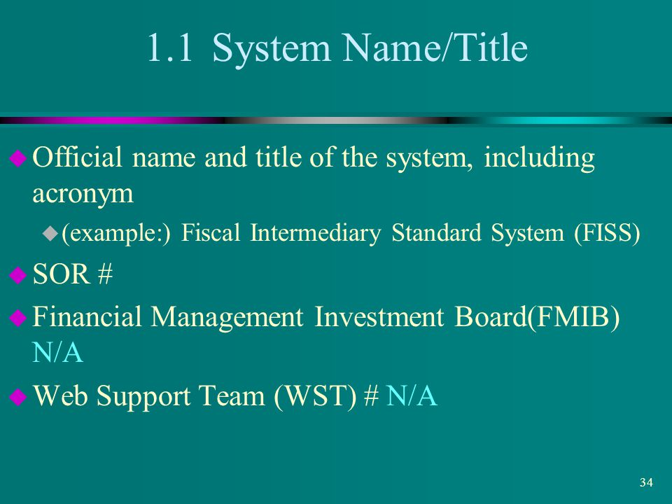 1.1 System Name/Title Official name and title of the system, including acronym. (example:) Fiscal Intermediary Standard System (FISS)