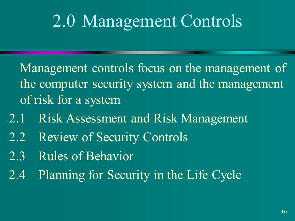 2.0 Management Controls Management controls focus on the management of the computer security system and the management of risk for a system.