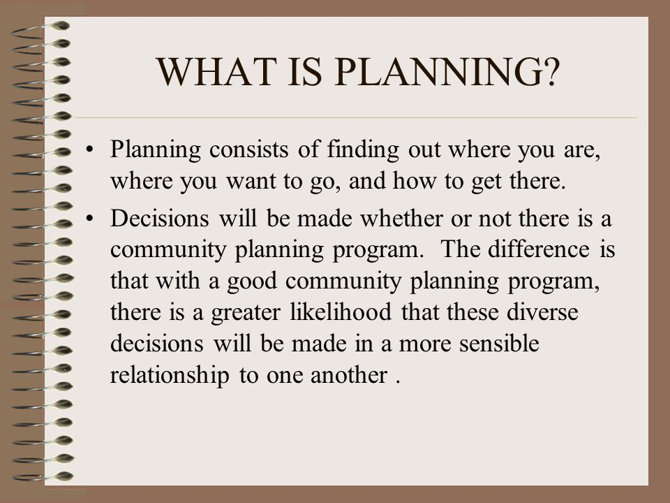 WHAT IS PLANNING Planning consists of finding out where you are, where you want to go, and how to get there.
