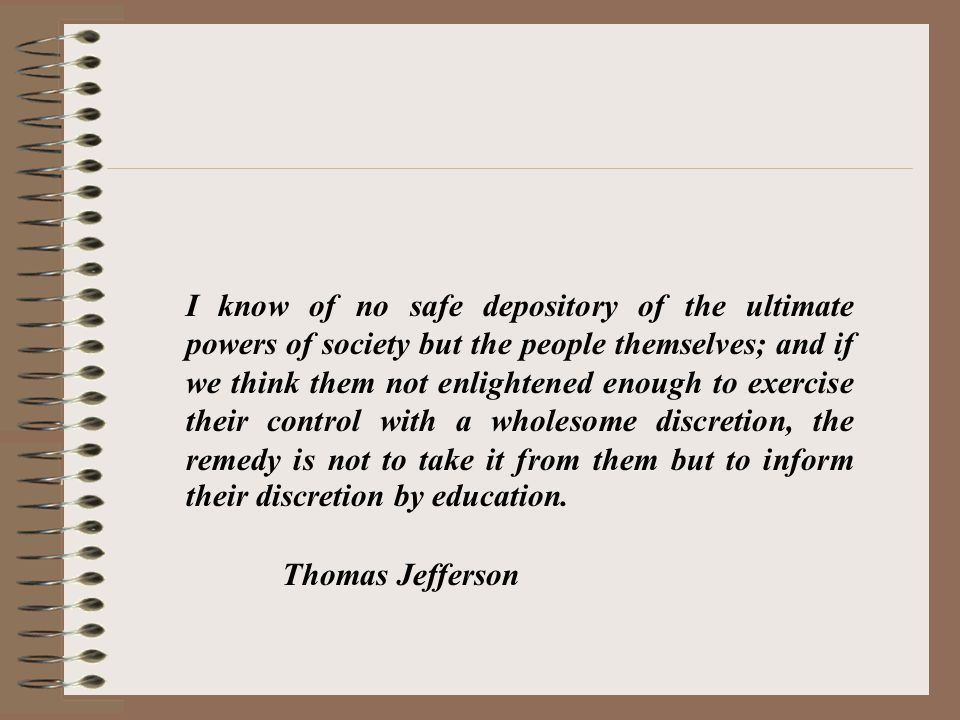 I know of no safe depository of the ultimate powers of society but the people themselves; and if we think them not enlightened enough to exercise their control with a wholesome discretion, the remedy is not to take it from them but to inform their discretion by education.