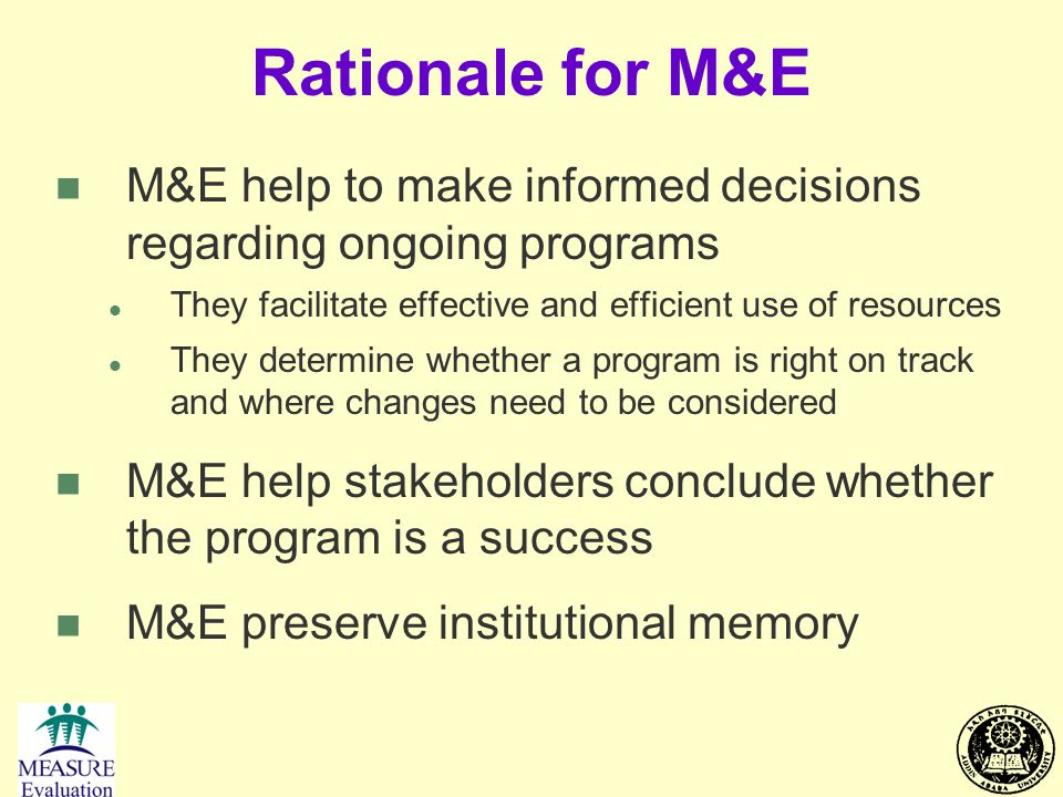 Rationale for M&E M&E help to make informed decisions regarding ongoing programs. They facilitate effective and efficient use of resources.