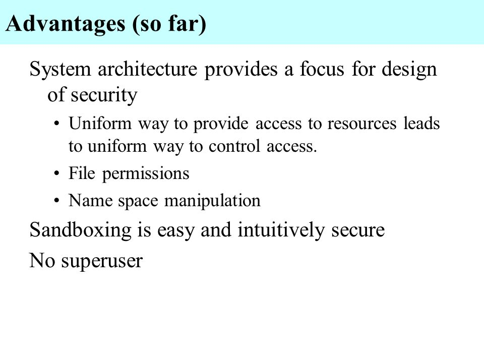 Advantages (so far) System architecture provides a focus for design of security.