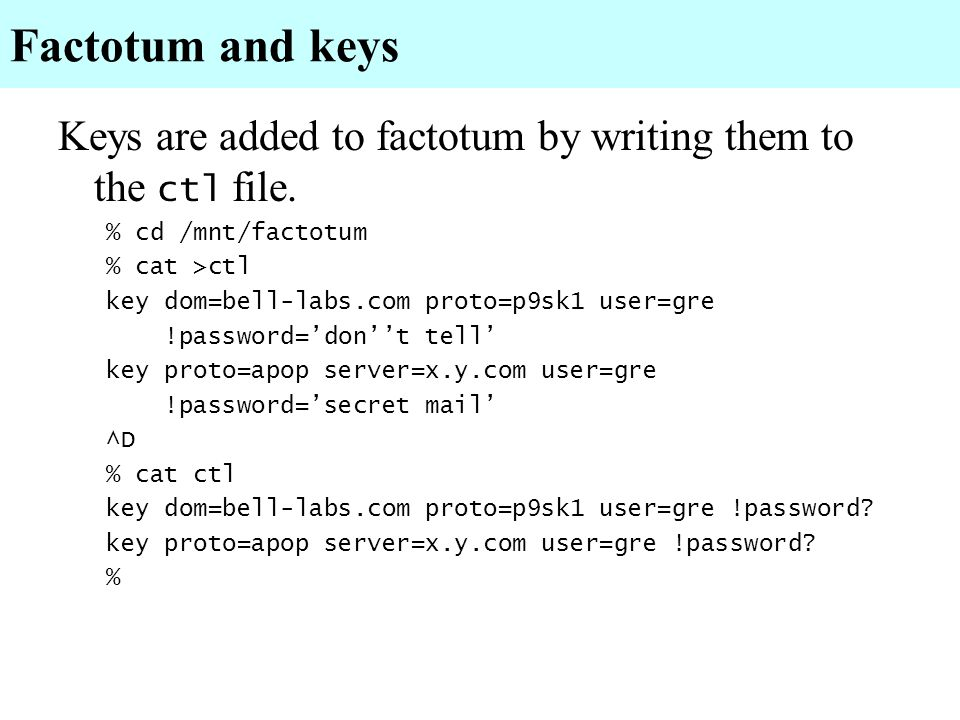 Factotum and keys Keys are added to factotum by writing them to the ctl file. % cd /mnt/factotum. % cat >ctl.