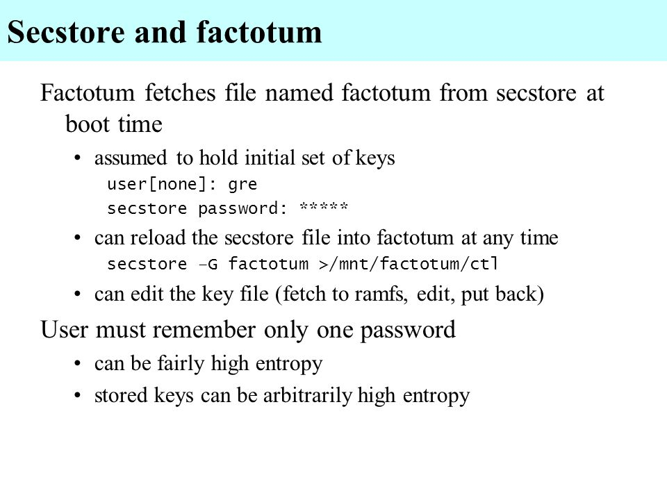 Secstore and factotum Factotum fetches file named factotum from secstore at boot time. assumed to hold initial set of keys.