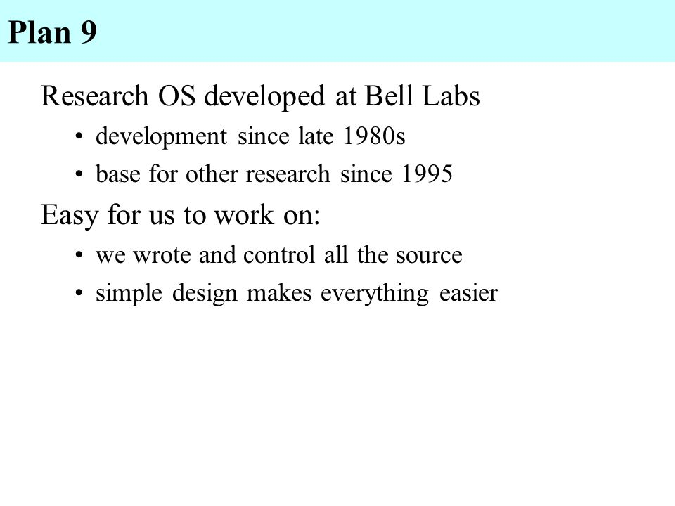 Plan 9 Research OS developed at Bell Labs Easy for us to work on: