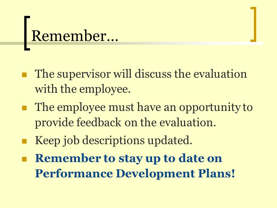 Remember… The supervisor will discuss the evaluation with the employee. The employee must have an opportunity to provide feedback on the evaluation.