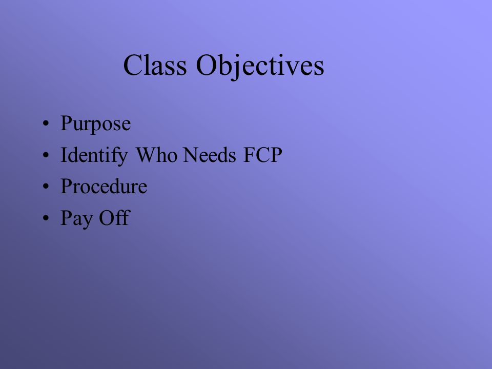 Class Objectives Purpose Identify Who Needs FCP Procedure Pay Off