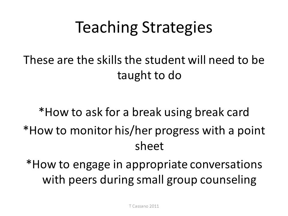 Teaching Strategies These are the skills the student will need to be taught to do. *How to ask for a break using break card.