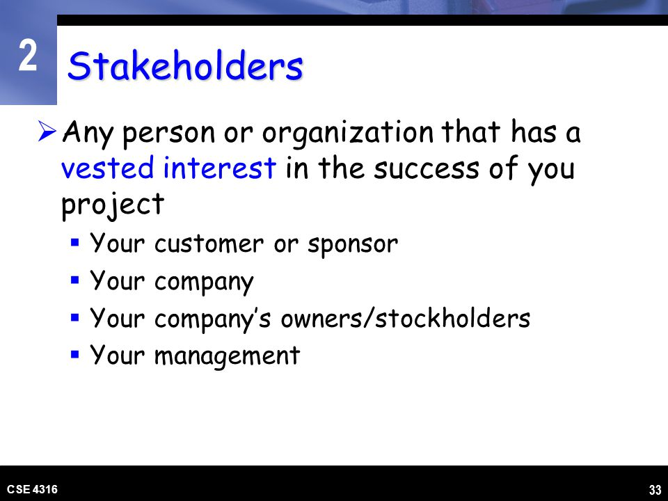 Stakeholders Any person or organization that has a vested interest in the success of you project. Your customer or sponsor.