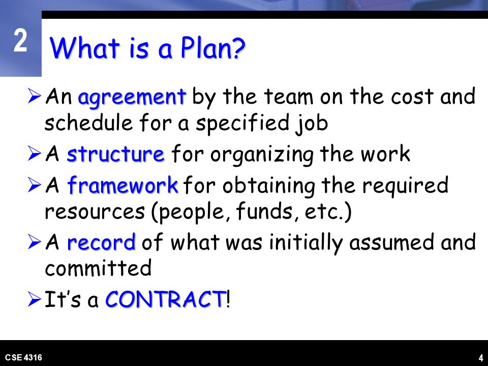 What is a Plan An agreement by the team on the cost and schedule for a specified job. A structure for organizing the work.