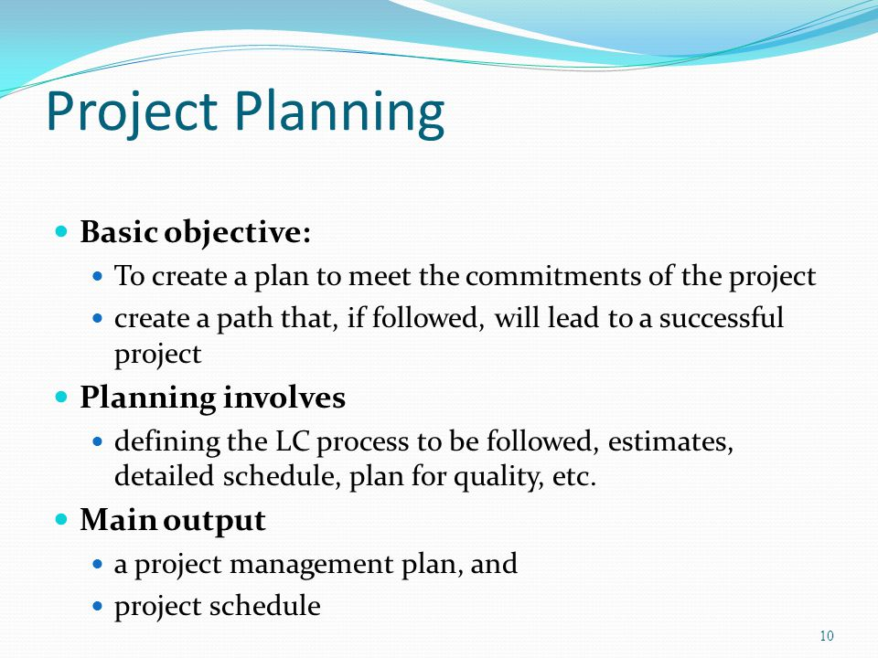 Project Planning Basic objective: Planning involves Main output