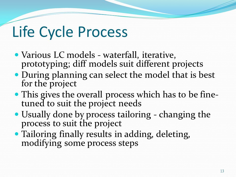 Life Cycle Process Various LC models - waterfall, iterative, prototyping; diff models suit different projects.