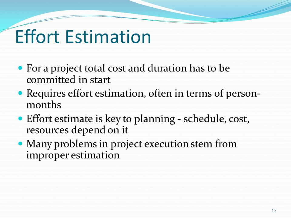 Effort Estimation For a project total cost and duration has to be committed in start. Requires effort estimation, often in terms of person-months.