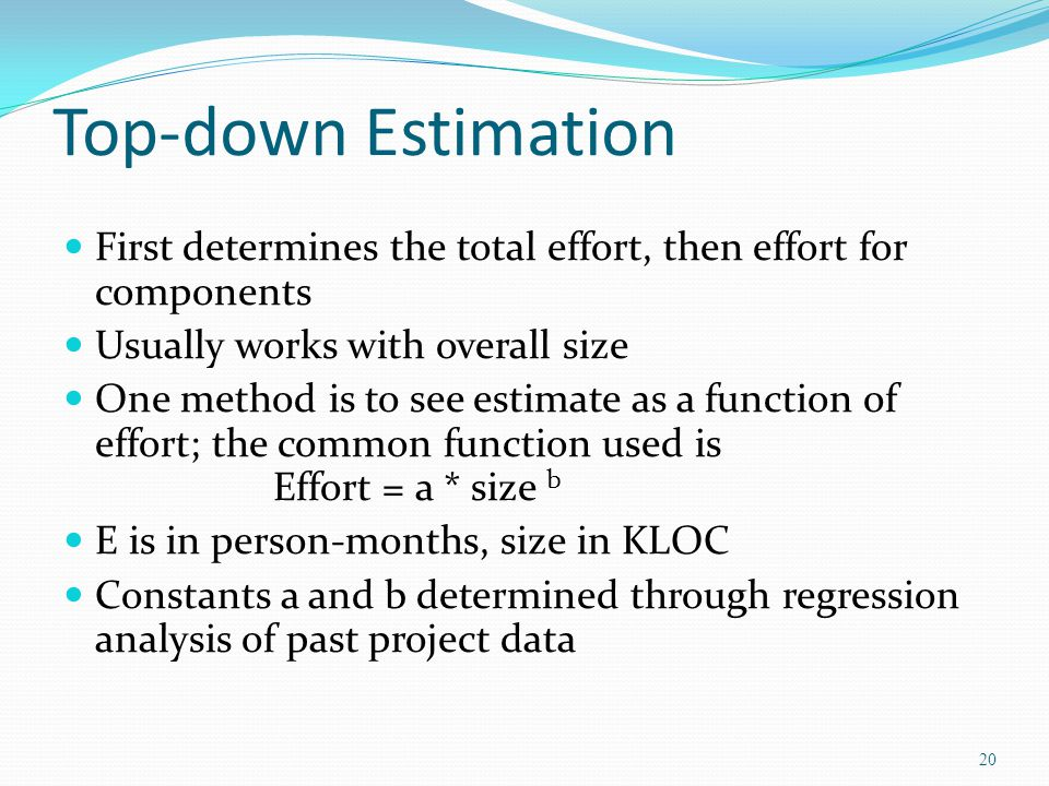 Top-down Estimation First determines the total effort, then effort for components. Usually works with overall size.