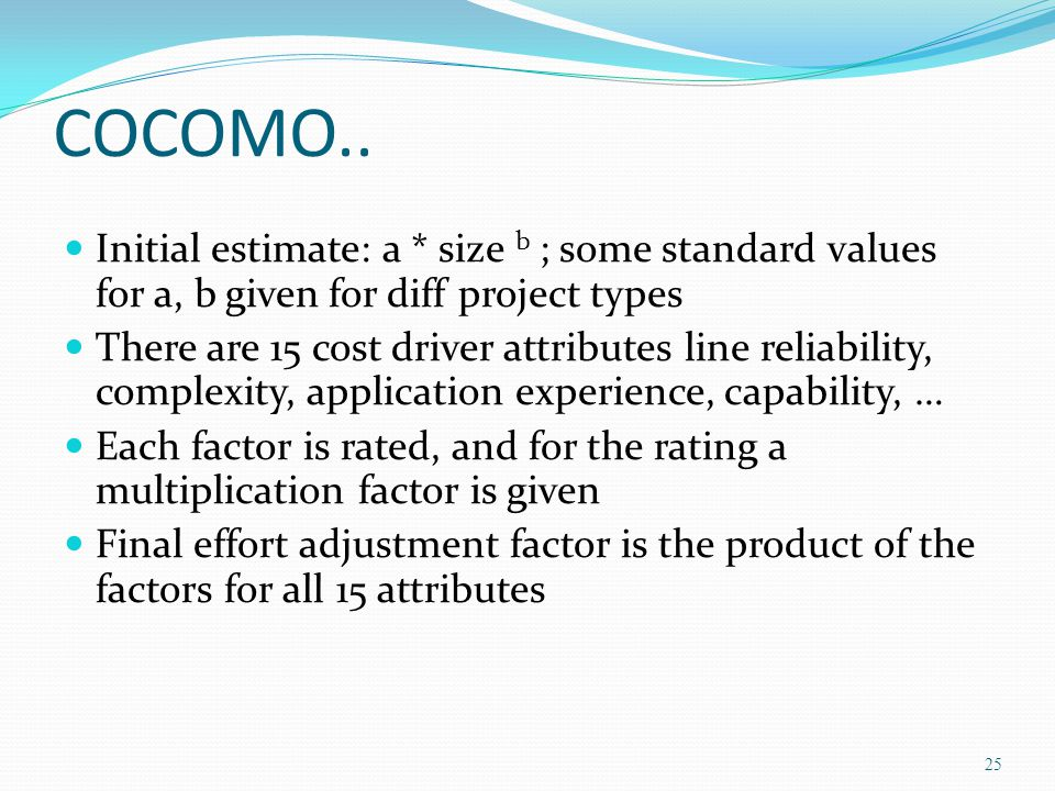 COCOMO.. Initial estimate: a * size b ; some standard values for a, b given for diff project types.