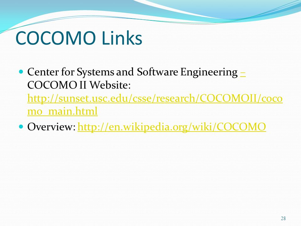 COCOMO Links Center for Systems and Software Engineering – COCOMO II Website: http://sunset.usc.edu/csse/research/COCOMOII/cocomo_main.html.