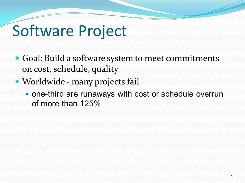 Software Project Goal: Build a software system to meet commitments on cost, schedule, quality. Worldwide - many projects fail.