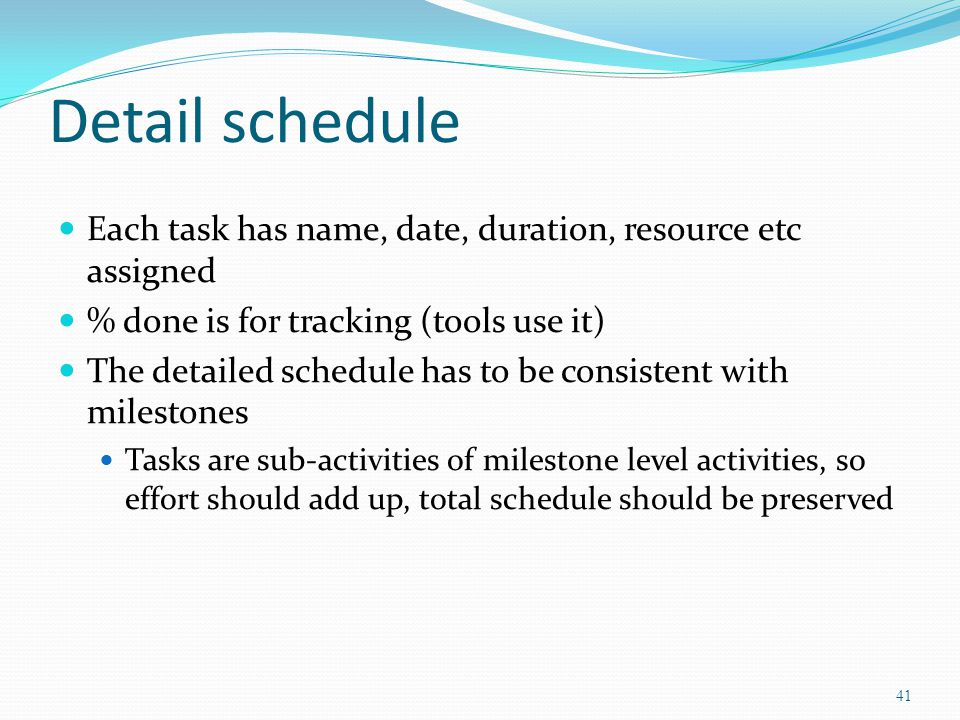Detail schedule Each task has name, date, duration, resource etc assigned. % done is for tracking (tools use it)