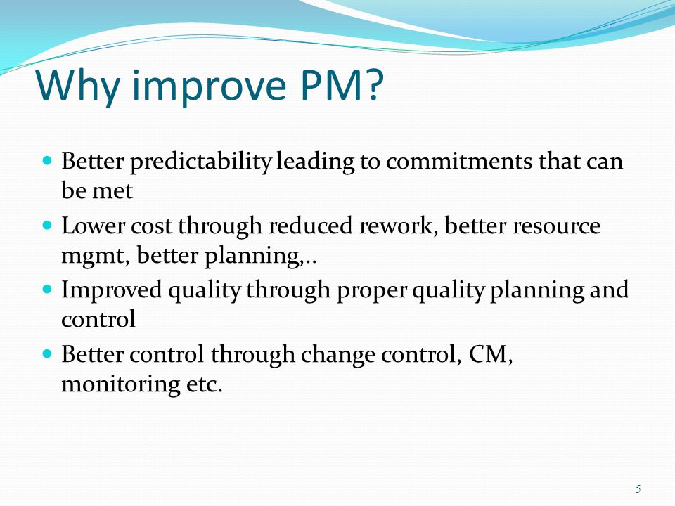 Why improve PM Better predictability leading to commitments that can be met.