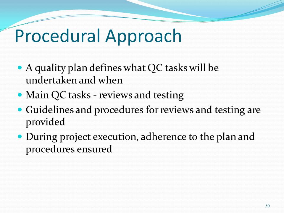 Procedural Approach A quality plan defines what QC tasks will be undertaken and when. Main QC tasks - reviews and testing.