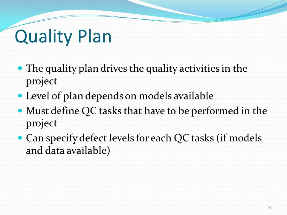 Quality Plan The quality plan drives the quality activities in the project. Level of plan depends on models available.